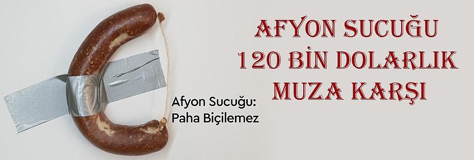 AFYON SUCUĞU 120 BİN DOLARLIK MUZA KARŞI