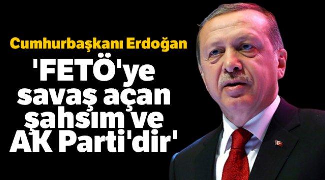Cumhurbaşkanı Erdoğan: 'FETÖ'ye savaş açan şahsım ve AK Parti'dir'
