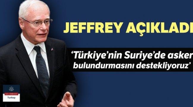 Jeffrey: 'Türkiye'nin Suriye'de askeri güç bulundurmasını anlıyor ve destekliyoruz'