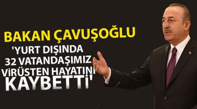 Dışişleri Bakanı Çavuşoğlu: 'Yurt dışında 32 vatandaşımız virüsten hayatını kaybetti'