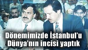 """""""DÖNEMİMİZDE İSTANBUL'U DÜNYA'NIN İNCİSİ YAPTIK"""""""
