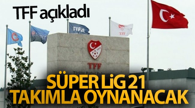 TFF açıkladı! Süper Lig 21 takımla oynanacak