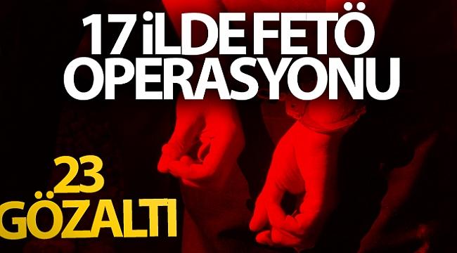 17 ilde FETÖ operasyonu: 23 gözaltı