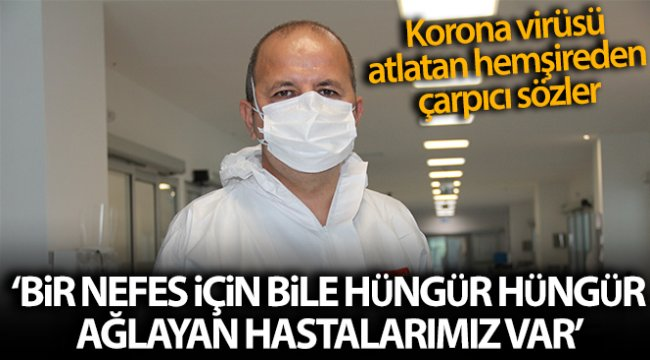 Covid'i atlatan hemşire: 'Bir nefes için bile hüngür hüngür ağlayan hastalarımız var'