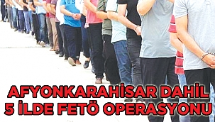 Afyonkarahisar merkezli 5 kentte FETÖ operasyonu