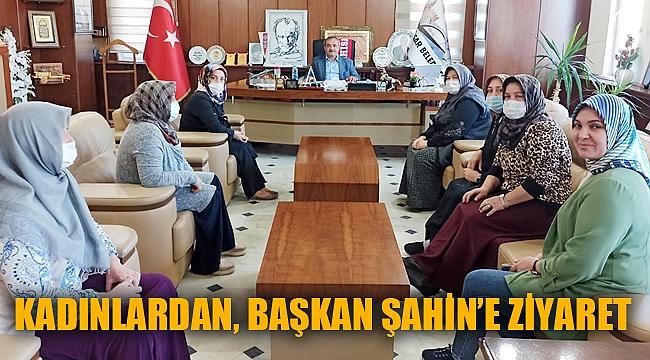 KADINLARDAN, BAŞKAN ŞAHİN'E ZİYARET