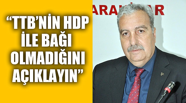 """""""TTB'NİN HDP İLE BAĞI OLMADIĞINI ÇIKIN AÇIKLAYIN"""""""