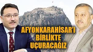"""""""AFYONKARAHİSAR'I BİRLİKTE UÇURACAĞIZ"""""""