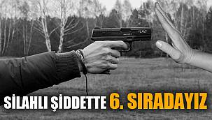 SİLAHLI ŞİDDETTE 6. SIRADAYIZ