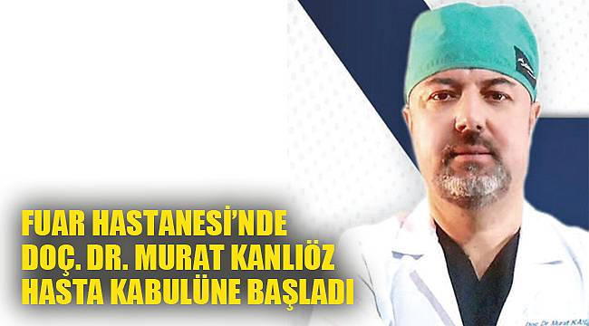 FUAR HASTANESİ'NDE DOÇ. DR. MURAT KANLIÖZ HASTA KABULÜNE BAŞLADI