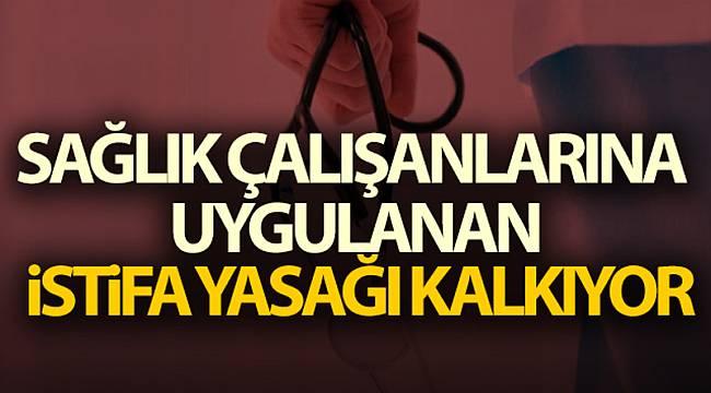 Sağlık çalışanlarına uygulanan istifa yasağı kalkıyor