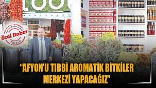 """""""AFYON'U TIBBİ AROMATİK BİTKİLER MERKEZİ YAPACAĞIZ"""""""
