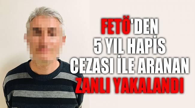 FETÖ'den 5 yıl hapis cezası ile aranan zanlı yakalandı