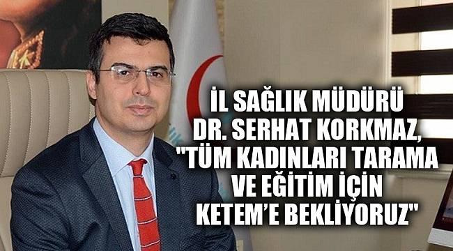 """İl Sağlık Müdürü Dr. Korkmaz, """"Tüm kadınları tarama ve eğitim için KETEM'e bekliyoruz"""""""